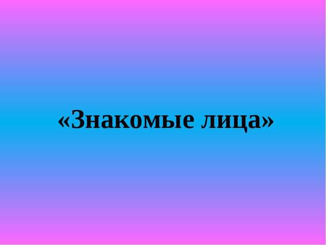 «Знакомые лица»