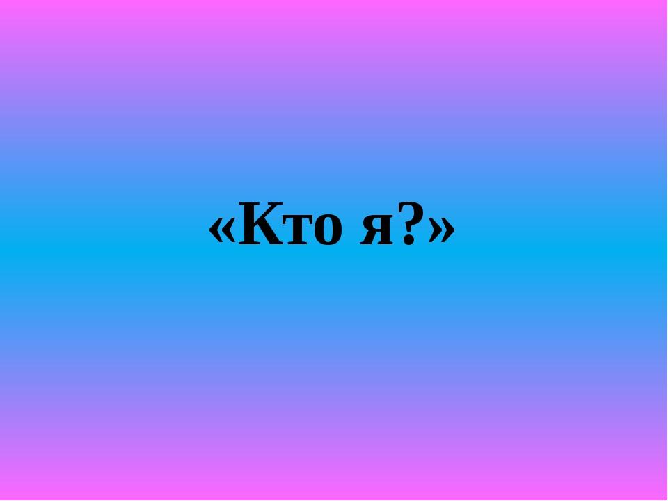 «Кто я?»