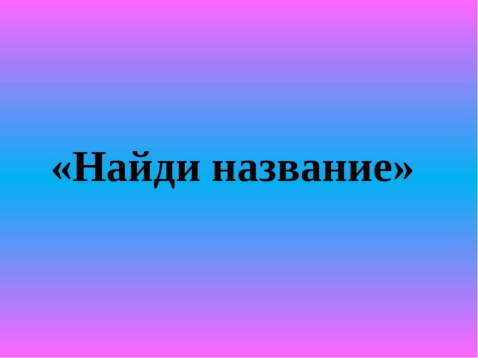 «Найди название»