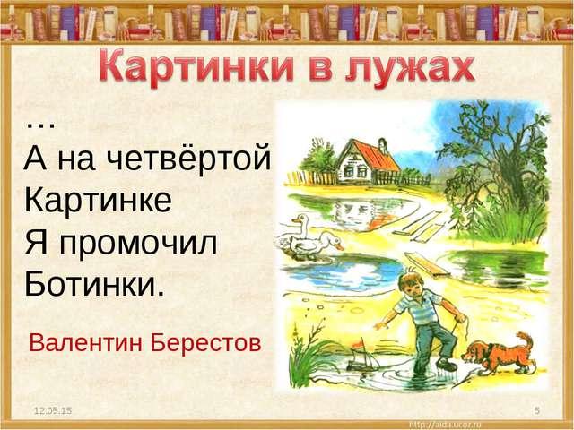* * … А на четвёртой Картинке Я промочил Ботинки. Валентин Берестов
