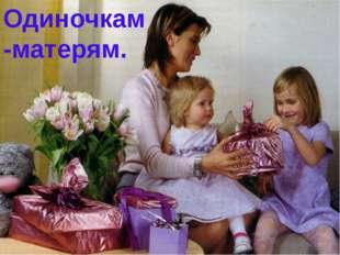 Одиночкам-матерям.