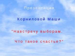 """""""Навстречу выборам. Презентация Корниловой Маши Что такое счастье?"""""""