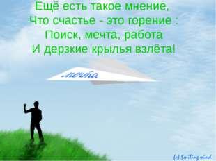 Ещё есть такое мнение, Что счастье - это горение : Поиск, мечта, работа И дер