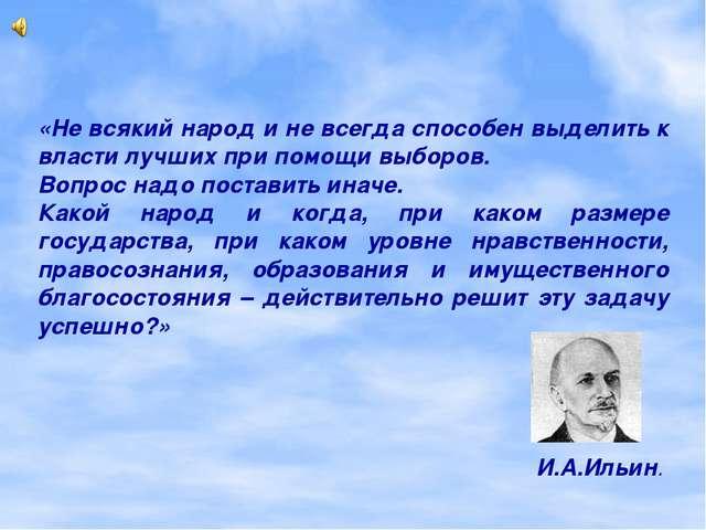 «Не всякий народ и не всегда способен выделить к власти лучших при помощи выб...