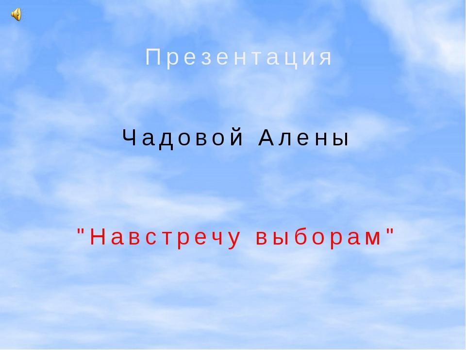 """Навстречу выборам"" Презентация Чадовой Алены"