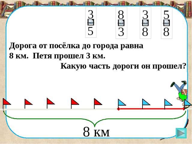 Дорога от посёлка до города равна 8 км. Петя прошел 3 км. Какую часть дороги...