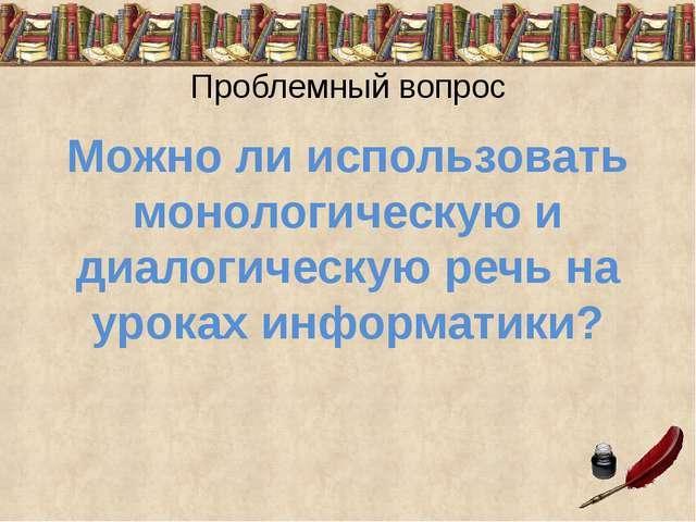 Проблемный вопрос Можно ли использовать монологическую и диалогическую речь...