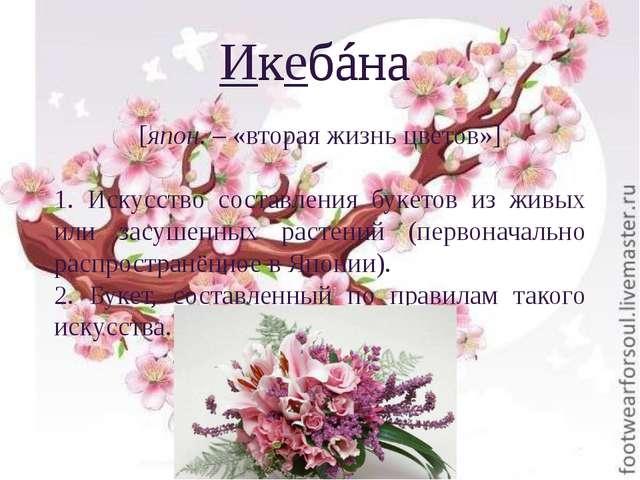 Икебáна Икебáна [япон. – «вторая жизнь цветов»] 1. Искусство составления буке...