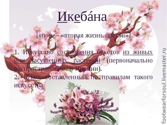 Икебáна [япон. – «вторая жизнь цветов»] 1. Искусство составления букетов из ж...