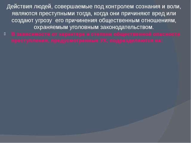 Действия людей, совершаемые под контролем сознания и воли, являются преступны...