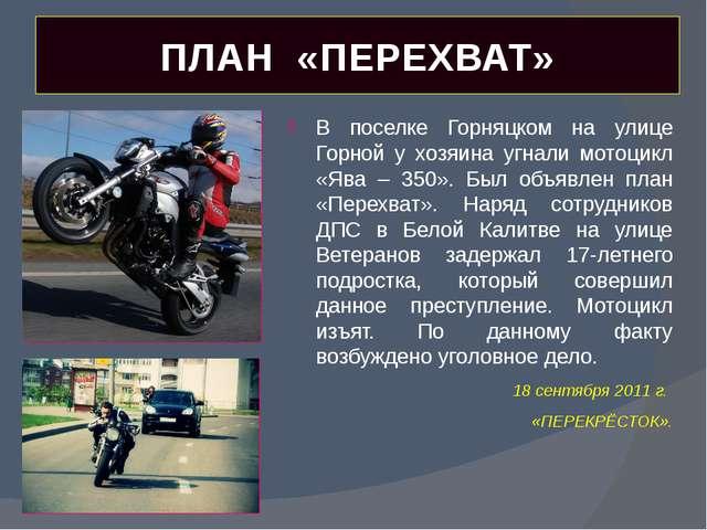 ПЛАН «ПЕРЕХВАТ» В поселке Горняцком на улице Горной у хозяина угнали мотоцикл...
