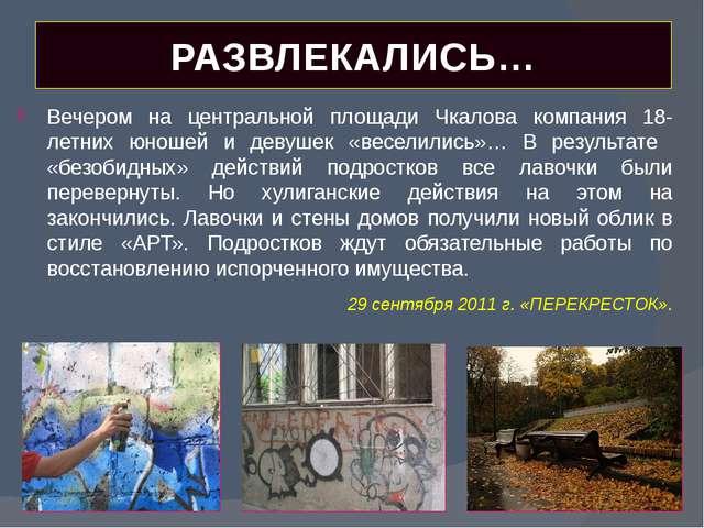 РАЗВЛЕКАЛИСЬ… Вечером на центральной площади Чкалова компания 18-летних юноше...