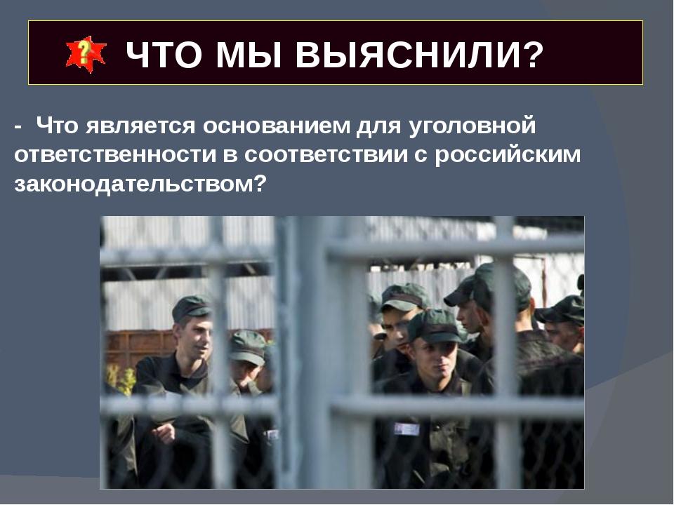ЧТО МЫ ВЫЯСНИЛИ? - Что является основанием для уголовной ответственности в со...