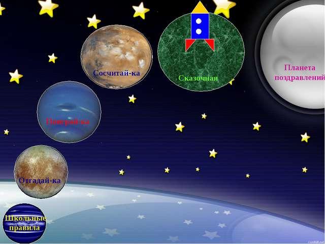 Школьные правила Отгадай-ка Поиграй-ка Сосчитай-ка Сказочная Планета поздрав...
