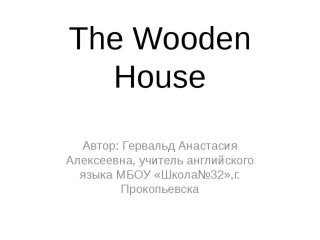 The Wooden House Автор: Гервальд Анастасия Алексеевна, учитель английского яз...