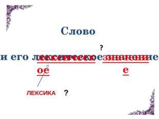 Слово и его лексическое значение лексическое ЛЕКСИКА ? значение