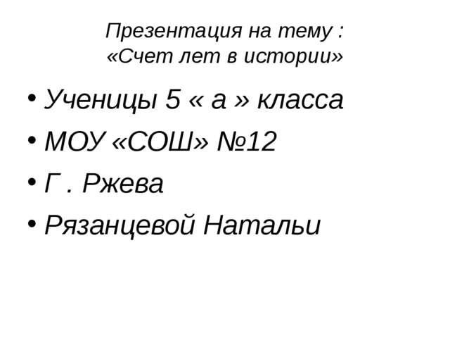 Презентация на тему : «Счет лет в истории» Ученицы 5 « а » класса МОУ «СОШ» №...