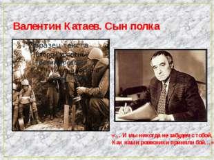 Валентин Катаев. Сын полка «… И мы никогда не забудем с тобой, Как наши ровес