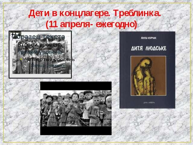 Дети в концлагере. Треблинка. (11 апреля- ежегодно)