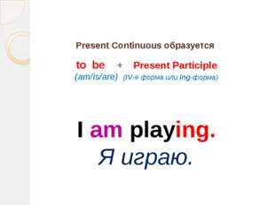 Present Continuous образуется to be + Present Participle (am/is/are) (IV-я фо