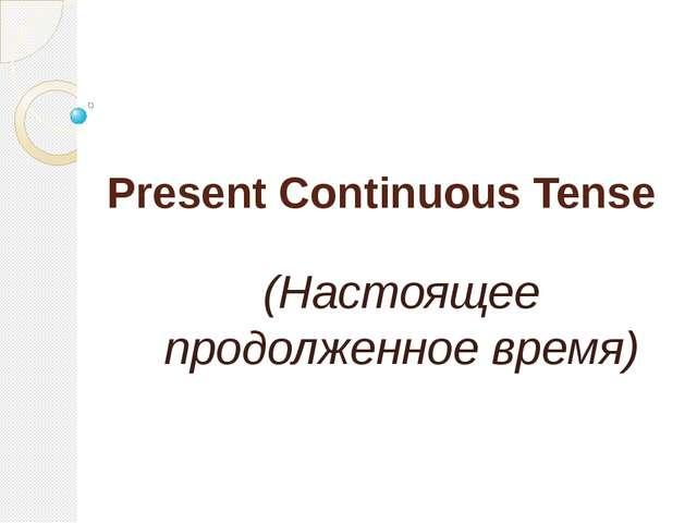 Present Continuous Tense (Настоящее продолженное время)