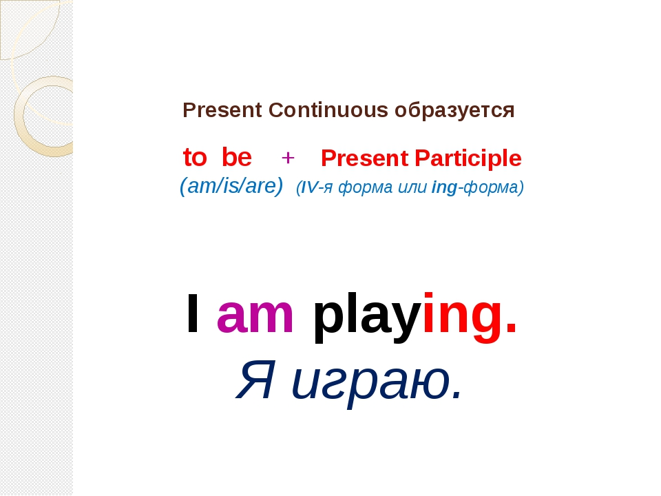 Present Continuous образуется to be + Present Participle (am/is/are) (IV-я фо...