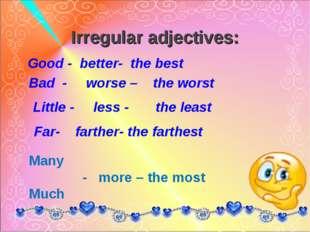Irregular adjectives: Good - better- the best Bad - worse – the worst Little