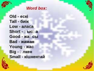 Word box: Old - ескі Tall - биік Low - аласа Short - қысқа Good - жақсы Bad -
