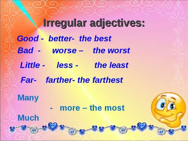 Irregular adjectives: Good - better- the best Bad - worse – the worst Little...