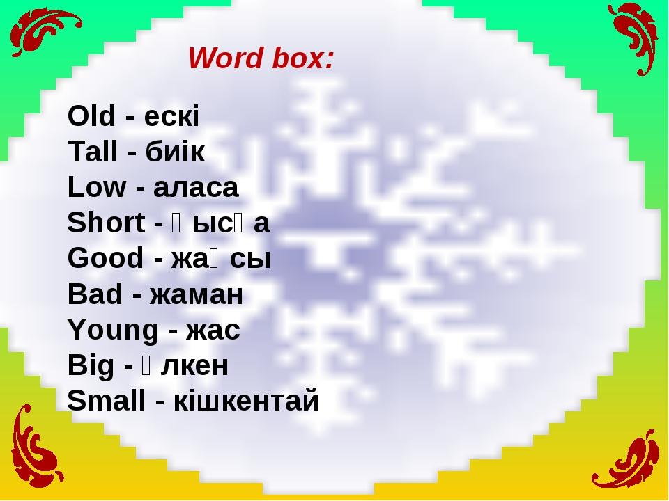 Word box: Old - ескі Tall - биік Low - аласа Short - қысқа Good - жақсы Bad -...