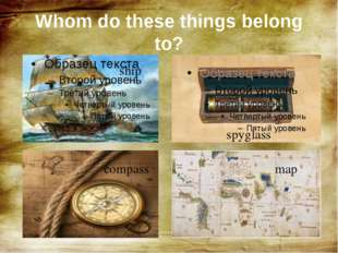 ship spyglass compass map Whom do these things belong to?