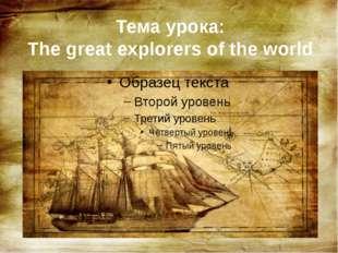 Тема урока: The great explorers of the world