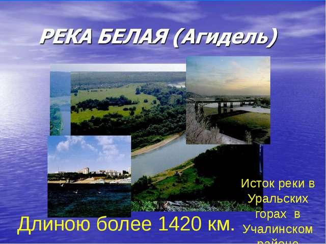 Длиною более 1420 км. Исток реки в Уральских горах в Учалинском районе
