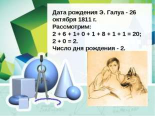 Дата рождения Э. Галуа - 26 октября 1811 г. Рассмотрим: 2 + 6 + 1+ 0 + 1 + 8