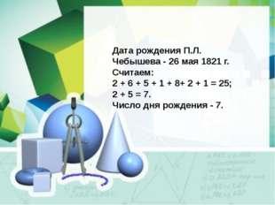 Дата рождения П.Л. Чебышева - 26 мая 1821 г. Считаем: 2 + 6 + 5 + 1 + 8+ 2 +
