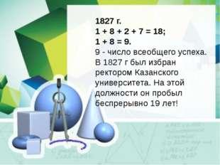 1827 г. 1 + 8 + 2 + 7 = 18; 1 + 8 = 9. 9 - число всеобщего успеха. В 1827 г б