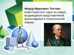 Фёдор Иванович Тютчев- известный поэт, один из самых выдающихся представител