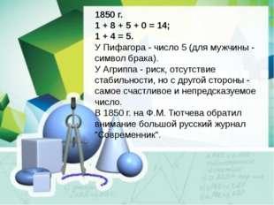 1850 г. 1 + 8 + 5 + 0 = 14; 1 + 4 = 5. У Пифагора - число 5 (для мужчины - си