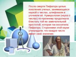 После смерти Пифагора целые поколения ученых, занимающихся наукой о числах, ш