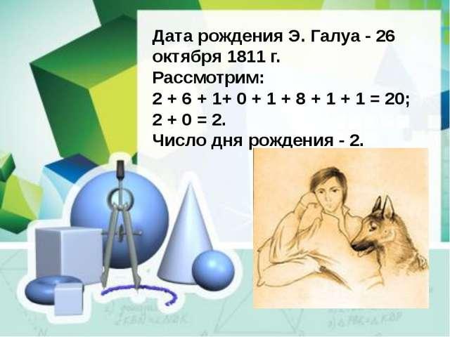 Дата рождения Э. Галуа - 26 октября 1811 г. Рассмотрим: 2 + 6 + 1+ 0 + 1 + 8...