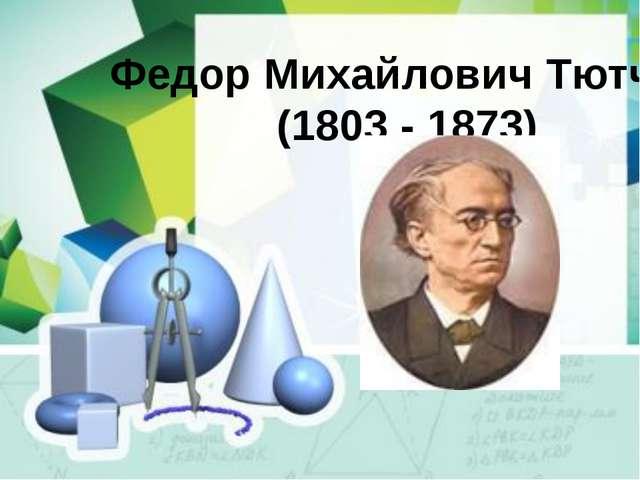 Федор Михайлович Тютчев (1803 - 1873)