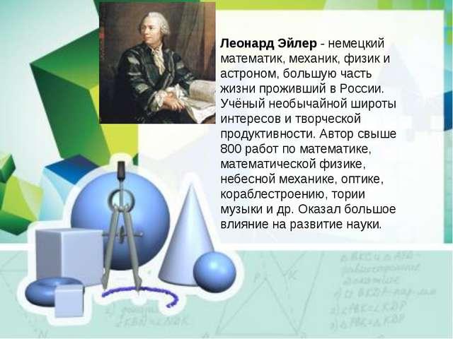 Леонард Эйлер- немецкий математик, механик, физик и астроном, большую часть...