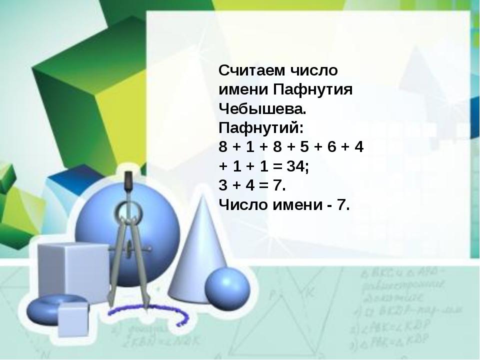 Считаем число имени Пафнутия Чебышева. Пафнутий: 8 + 1 + 8 + 5 + 6 + 4 + 1 +...