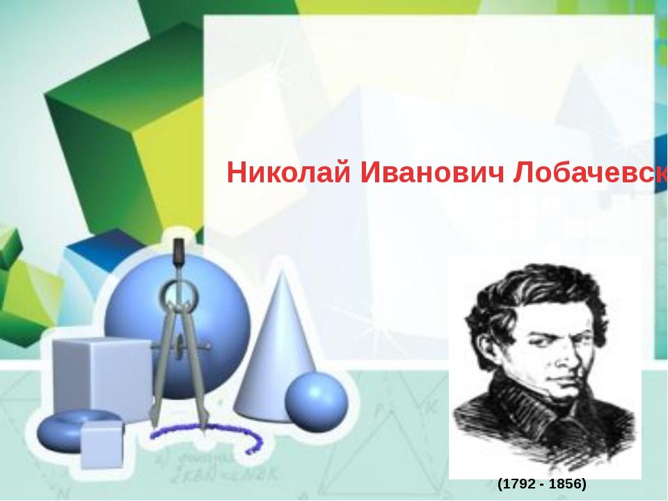 Николай Иванович Лобачевский (1792 - 1856)