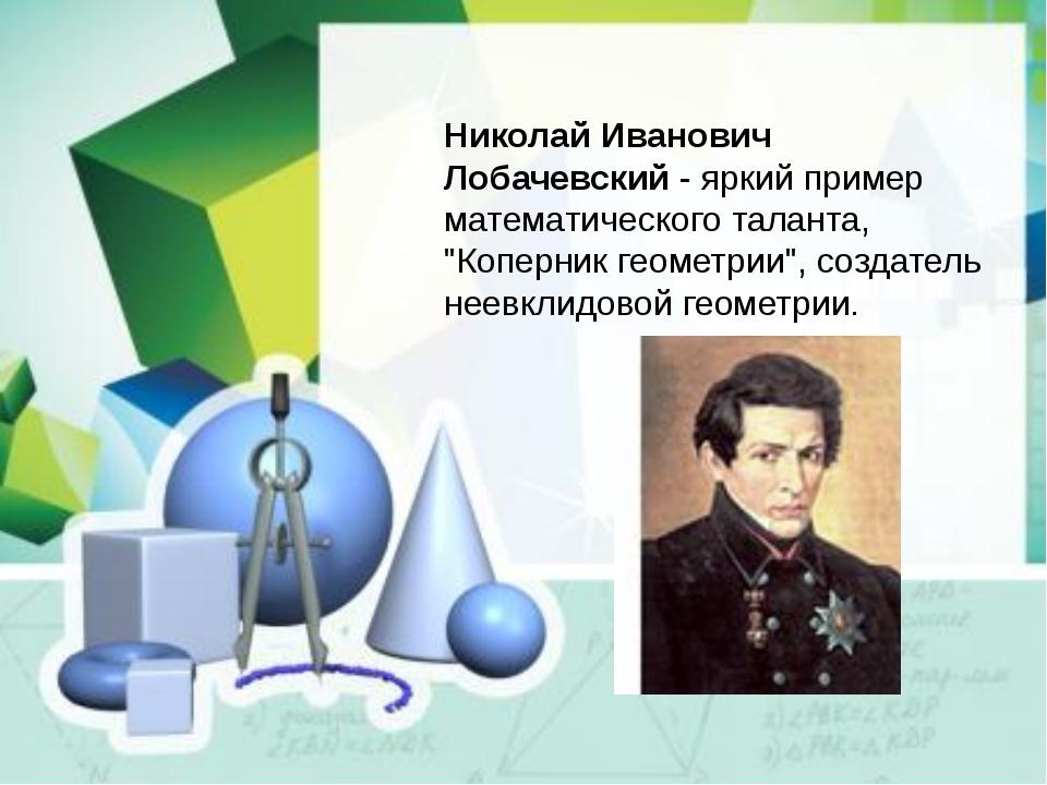 "Николай Иванович Лобачевский- яркий пример математического таланта, ""Коперни..."