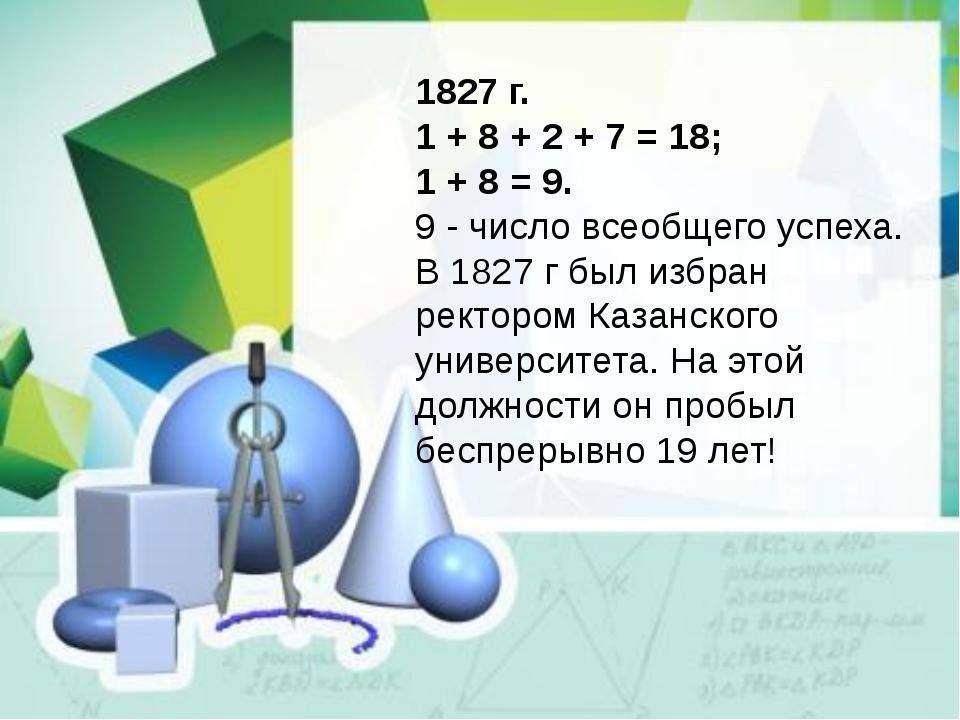1827 г. 1 + 8 + 2 + 7 = 18; 1 + 8 = 9. 9 - число всеобщего успеха. В 1827 г б...