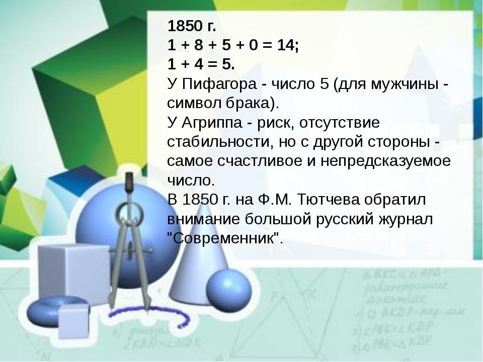 1850 г. 1 + 8 + 5 + 0 = 14; 1 + 4 = 5. У Пифагора - число 5 (для мужчины - си...