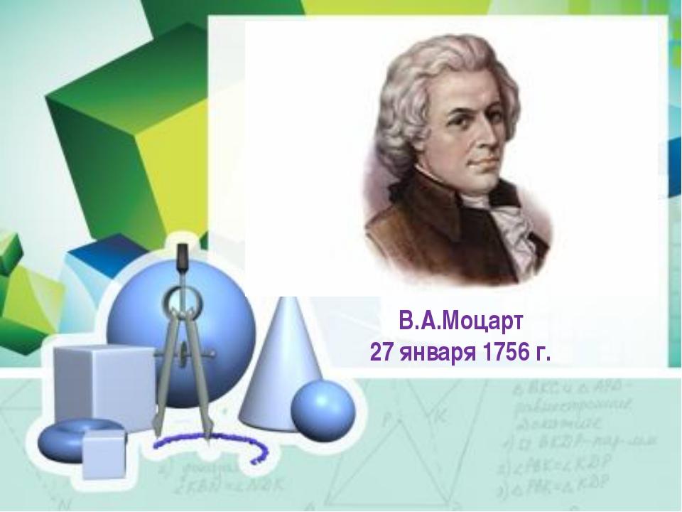 В.А.Моцарт 27 января 1756 г.