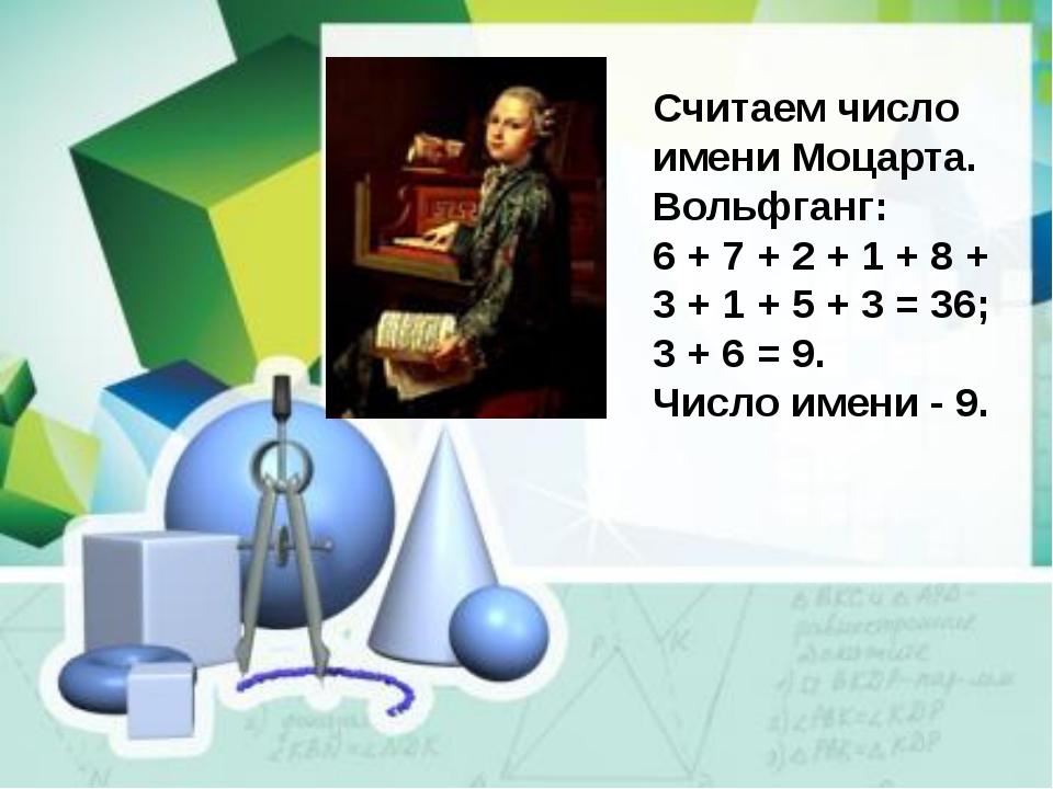 Считаем число имени Моцарта. Вольфганг: 6 + 7 + 2 + 1 + 8 + 3 + 1 + 5 + 3 =...