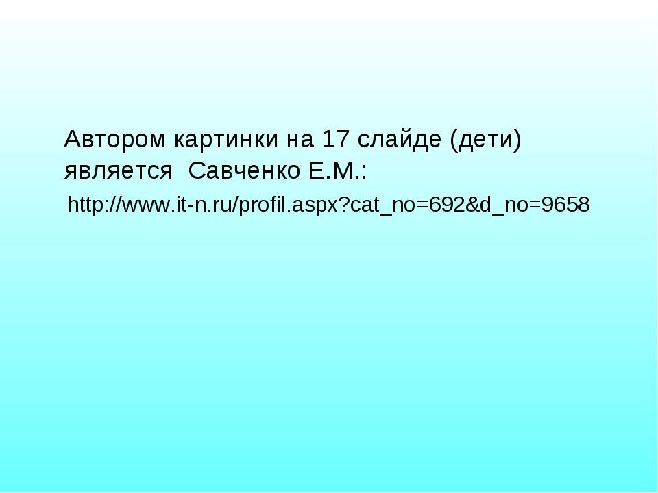Автором картинки на 17 слайде (дети) является Савченко Е.М.: http://www.it-n...